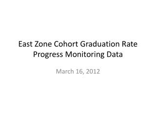 East Zone Cohort Graduation Rate Progress Monitoring Data