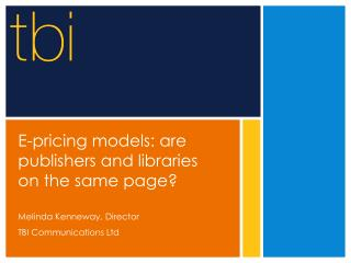 E-pricing models: are publishers and libraries on the same page   Melinda Kenneway, Director TBI Communications Ltd