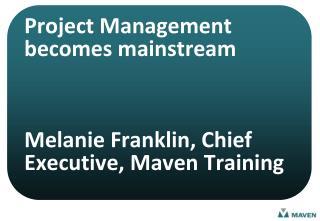 Project Management becomes mainstream    Melanie Franklin, Chief Executive, Maven Training