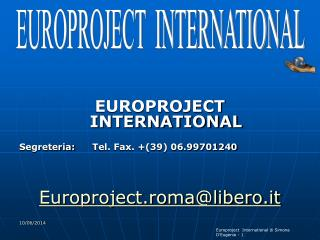 EUROPROJECT INTERNATIONAL    Segreteria:     Tel. Fax. 39 06.99701240                 Europroject.romalibero.it