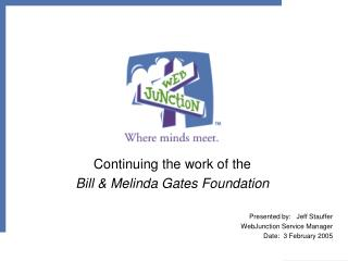 Continuing the work of the  Bill  Melinda Gates Foundation  Presented by:   Jeff Stauffer WebJunction Service Manager Da