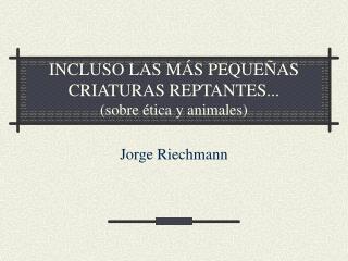 INCLUSO LAS M S PEQUE AS CRIATURAS REPTANTES... sobre  tica y animales