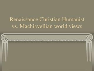 renaissance christian humanist vs. machiavellian world views