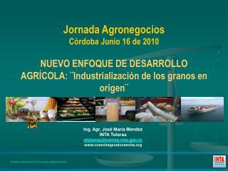 Jornada Agronegocios C rdoba Junio 16 de 2010  NUEVO ENFOQUE DE DESARROLLO AGR COLA:  Industrializaci n de los granos en