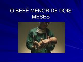 O BEB  MENOR DE DOIS MESES