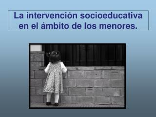 La intervenci n socioeducativa en el  mbito de los menores.