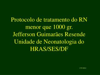 Protocolo de tratamento do RN menor que 1000 gr. Jefferson Guimar es Resende Unidade de Neonatologia do HRAS