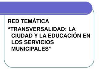 RED TEM TICA   TRANSVERSALIDAD: LA CIUDAD Y LA EDUCACI N EN LOS SERVICIOS MUNICIPALES