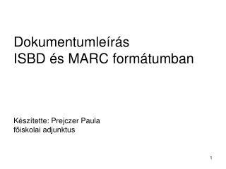 Dokumentumle r s ISBD  s MARC form tumban    K sz tette: Prejczer Paula foiskolai adjunktus