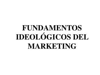FUNDAMENTOS IDEOL GICOS DEL MARKETING