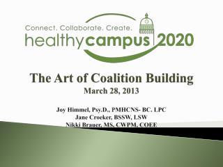 The Art of Coalition Building March 28, 2013  Joy Himmel, Psy.D., PMHCNS- BC. LPC  Jane Croeker, BSSW, LSW  Nikki Brauer
