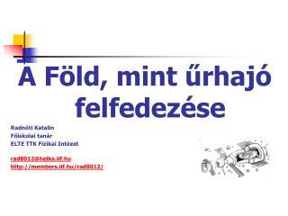 A F ld, mint urhaj  felfedez se Radn ti Katalin Foiskolai tan r ELTE TTK Fizikai Int zet  rad8012helka.iif.hu members.ii