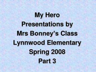 My Hero  Presentations by Mrs Bonney s Class Lynnwood Elementary Spring 2008 Part 3