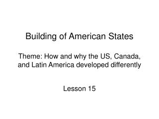 Building of American States  Theme: How and why the US, Canada, and Latin America developed differently
