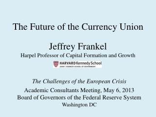The Future of the Currency Union  Jeffrey Frankel Harpel Professor of Capital Formation and Growth
