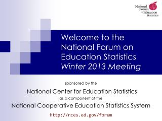 Welcome to the  National Forum on Education Statistics Winter 2013 Meeting