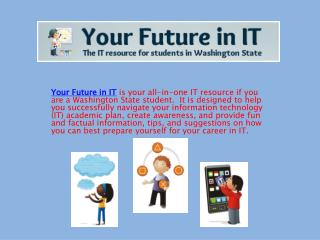Your Future in IT is your all-in-one IT resource if you are a Washington State student.  It is designed to help you succ