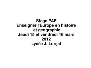 Stage PAF Enseigner lEurope en histoire  et g ographie Jeudi 15 et vendredi 16 mars 2012 Lyc e J. Lur at