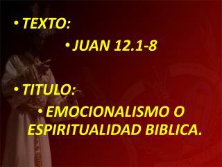 TEXTO:  JUAN 12.1-8  TITULO:  EMOCIONALISMO O ESPIRITUALIDAD BIBLICA.