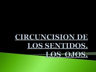 CIRCUNCISION DE LOS SENTIDOS. LOS  OJOS.