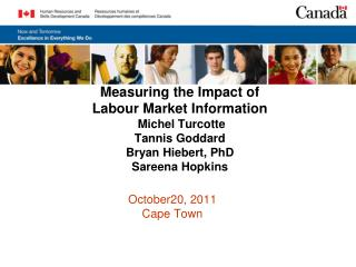Measuring the Impact of  Labour Market Information  Michel Turcotte Tannis Goddard Bryan Hiebert, PhD Sareena Hopkins