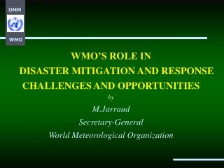 WMO S ROLE IN  DISASTER MITIGATION AND RESPONSE CHALLENGES AND OPPORTUNITIES by M.Jarraud Secretary-General World Meteor