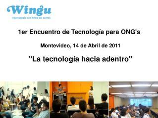 1er Encuentro de Tecnolog a para ONGs  Montevideo, 14 de Abril de 2011  La tecnolog a hacia adentro