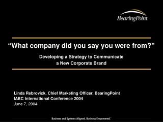 What company did you say you were from  Developing a Strategy to Communicate  a New Corporate Brand