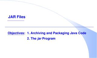 Objectives: 1. Archiving and Packaging Java Code    2. The jar Program
