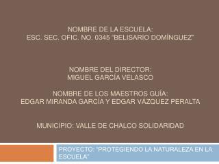 Nombre de la escuela:  esc. Sec. Ofic. No. 0345  Belisario Dom nguez     nombre del director:  miguel Garc a Velasco  No