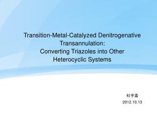 Transition-Metal-Catalyzed Denitrogenative Transannulation:  Converting Triazoles into Other Heterocyclic Systems