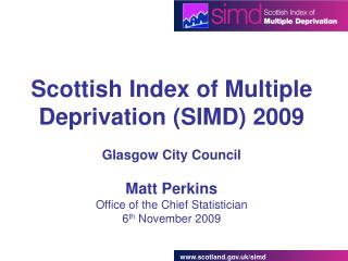 Scottish Index of Multiple Deprivation SIMD 2009  Glasgow City Council  Matt Perkins Office of the Chief Statistician 6t