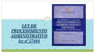 LEY DE PROCEDIMIENTO ADMINISTRATIVO  ley n  27444