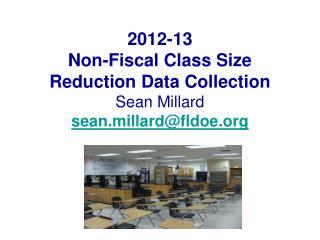 2012-13 Non-Fiscal Class Size Reduction Data Collection Sean Millard sean.millardfldoe
