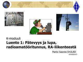 K-moduuli Luento 1: P tevyys ja lupa, radioamat  ritunnus, RA-liikenteest           Marko Saarela OH2LRD