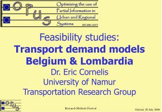 Feasibility studies: Transport demand models Belgium  Lombardia Dr. Eric Cornelis University of Namur Transportation Res