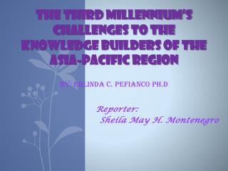 THE THIRD MILLENNIUM S CHALLENGES TO THE KNOWLEDGE BUILDERS OF THE ASIA-PACIFIC REGION  By: Erlinda C. Pefianco Ph.D
