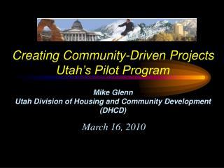 Creating Community-Driven Projects Utah s Pilot Program  Mike Glenn Utah Division of Housing and Community Development D