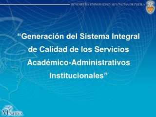 Generaci n del Sistema Integral de Calidad de los Servicios Acad mico-Administrativos Institucionales