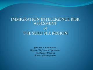 IMMIGRATION INTELLIGENCE RISK ASSESMENT  of THE SULU SEA REGION      JEROME T. GABIONZA Deputy Chief