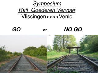 Symposium Rail  Goederen Vervoer VlissingenVenlo  GO               or                NO GO