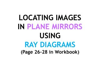 LOCATING IMAGES  IN PLANE MIRRORS  USING  RAY DIAGRAMS Page 26-28 in Workbook