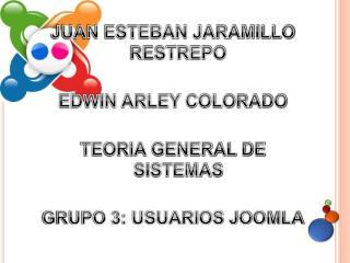 JUAN ESTEBAN JARAMILLO RESTREPO  EDWIN ARLEY COLORADO  TEORIA GENERAL DE SISTEMAS  GRUPO 3: USUARIOS JOOMLA
