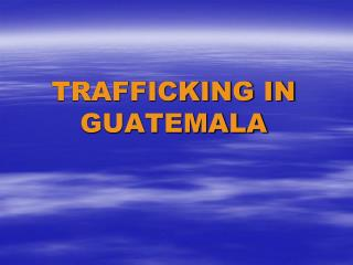 TRAFFICKING IN  GUATEMALA