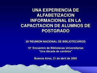 UNA EXPERIENCIA DE ALFABETIZACION INFORMACIONAL EN LA CAPACITACION DE ALUMNOS DE POSTGRADO     38 REUNION NACIONAL DE BI
