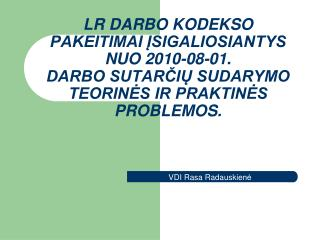LR DARBO KODEKSO PAKEITIMAI ISIGALIOSIANTYS NUO 2010-08-01. DARBO SUTARCIU SUDARYMO TEORINES IR PRAKTINES PROBLEMOS.