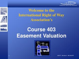 Welcome to the  International Right of Way Association s  Course 403 Easement Valuation