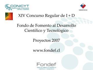 XIV Concurso Regular de I  D  Fondo de Fomento al Desarrollo Cient fico y Tecnol gico  Proyectos 2007   fondef.cl