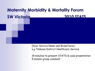 Maternity Morbidity  Mortality Forum  SW Victoria     2010 STATS