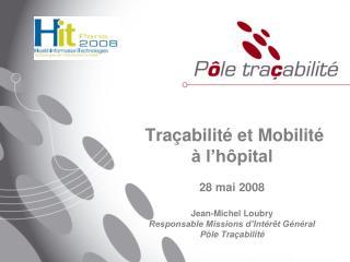 Tra abilit  et Mobilit     l h pital   28 mai 2008  Jean-Michel Loubry Responsable Missions d Int r t G n ral P le Tra a
